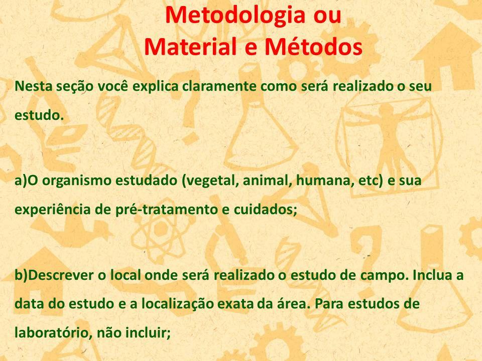 Nesta seção você explica claramente como será realizado o seu estudo. a)O organismo estudado (vegetal, animal, humana, etc) e sua experiência de