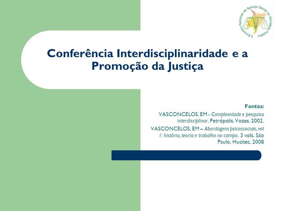 Conferência Interdisciplinaridade e a Promoção da Justiça Fontes: VASCONCELOS, EM - Complexidade e pesquisa interdisciplinar. Petrópolis, Vozes, 2002.