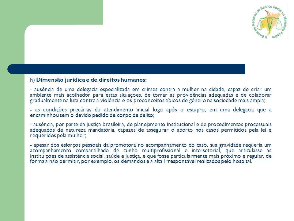 h) Dimensão jurídica e de direitos humanos: - ausência de uma delegacia especializada em crimes contra a mulher na cidade, capaz de criar um ambiente