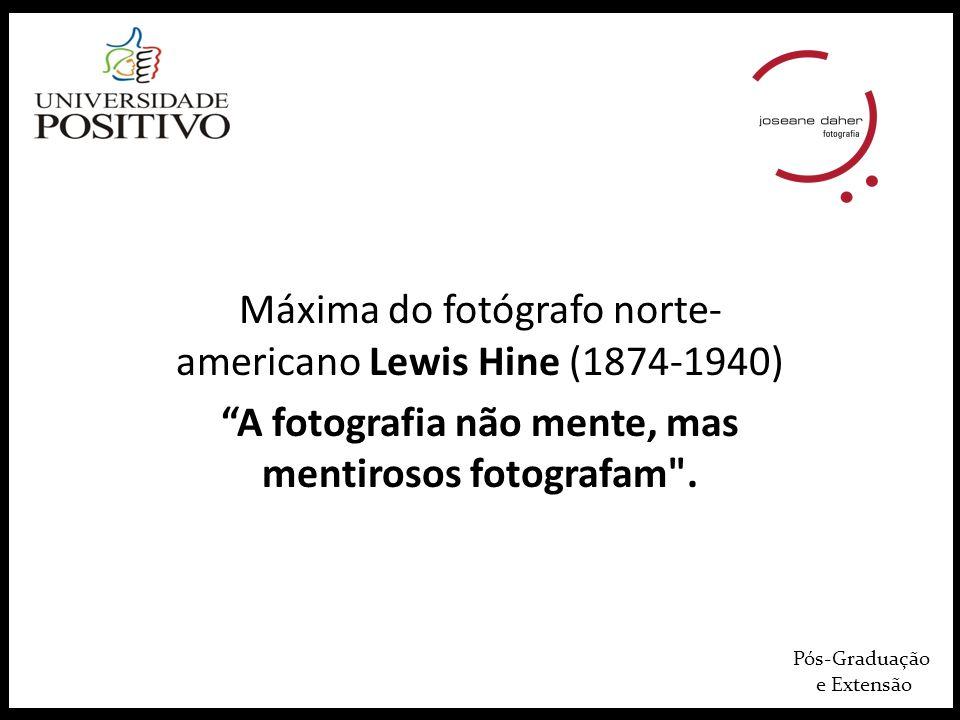 Pós-Graduação e Extensão Máxima do fotógrafo norte- americano Lewis Hine (1874-1940) A fotografia não mente, mas mentirosos fotografam