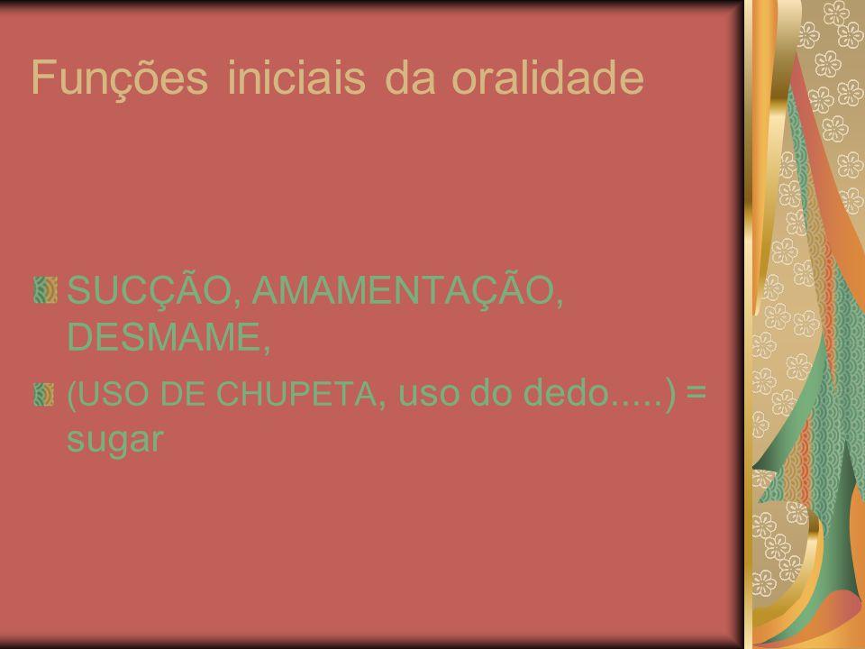 Funções iniciais da oralidade SUCÇÃO, AMAMENTAÇÃO, DESMAME, (USO DE CHUPETA, uso do dedo.....) = sugar