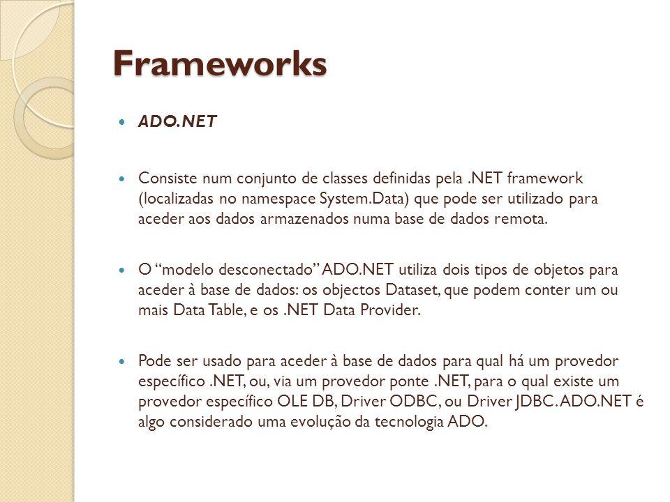 Frameworks ADO.NET Consiste num conjunto de classes definidas pela.NET framework (localizadas no namespace System.Data) que pode ser utilizado para aceder aos dados armazenados numa base de dados remota.