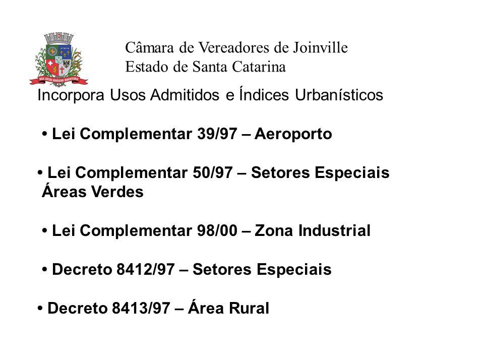 Câmara de Vereadores de Joinville Estado de Santa Catarina Incorpora Usos Admitidos e Índices Urbanísticos Lei Complementar 39/97 – Aeroporto Lei Complementar 50/97 – Setores Especiais Áreas Verdes Lei Complementar 98/00 – Zona Industrial Decreto 8412/97 – Setores Especiais Decreto 8413/97 – Área Rural