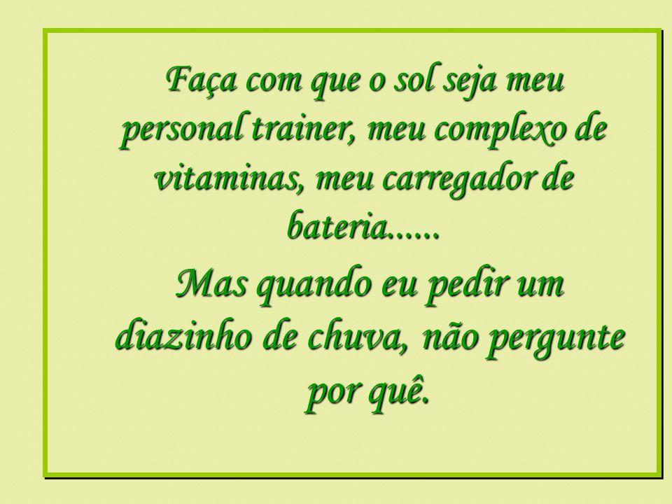 Formatação by: Ana Arkia Faça com que o sol seja meu personal trainer, meu complexo de vitaminas, meu carregador de bateria......