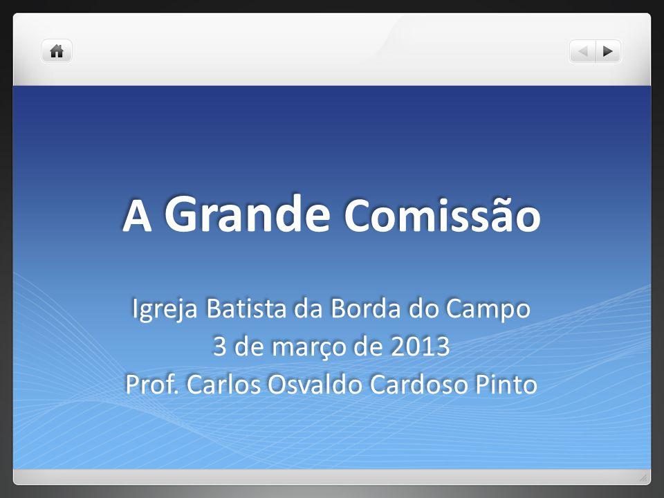A Grande Comissão Igreja Batista da Borda do Campo 3 de março de 2013 Prof. Carlos Osvaldo Cardoso Pinto Igreja Batista da Borda do Campo 3 de março d