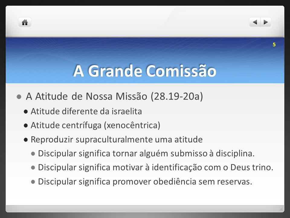 A Grande Comissão A Atitude de Nossa Missão (28.19-20a) Atitude diferente da israelita Atitude centrífuga (xenocêntrica) Reproduzir supraculturalmente