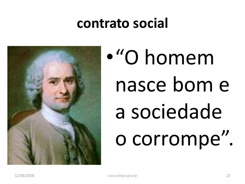 contrato social O homem nasce bom e a sociedade o corrompe. 12/08/200823www.nilson.pro.br