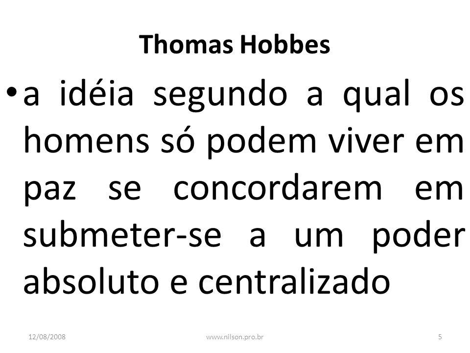 Thomas Hobbes a idéia segundo a qual os homens só podem viver em paz se concordarem em submeter-se a um poder absoluto e centralizado 12/08/20085www.n
