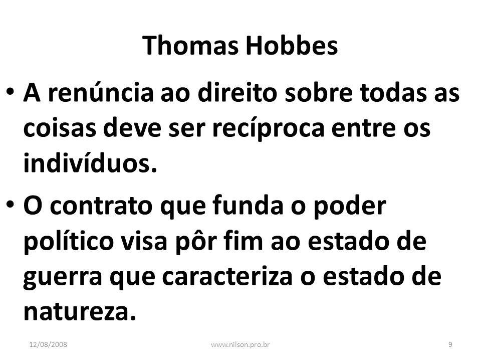 Thomas Hobbes A renúncia ao direito sobre todas as coisas deve ser recíproca entre os indivíduos. O contrato que funda o poder político visa pôr fim a