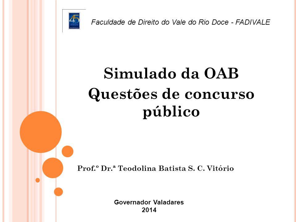 Prof.º Dr.ª Teodolina Batista S. C. Vitório Simulado da OAB Questões de concurso público Governador Valadares 2014 Faculdade de Direito do Vale do Rio