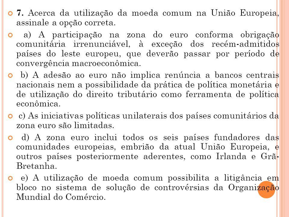 7. Acerca da utilização da moeda comum na União Europeia, assinale a opção correta. a) A participação na zona do euro conforma obrigação comunitária i