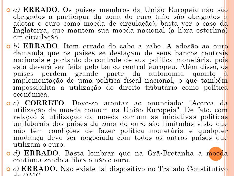 a) ERRADO. Os países membros da União Europeia não são obrigados a participar da zona do euro (não são obrigados a adotar o euro como moeda de circula