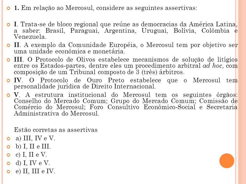 1. Em relação ao Mercosul, considere as seguintes assertivas: I. Trata-se de bloco regional que reúne as democracias da América Latina, a saber: Brasi
