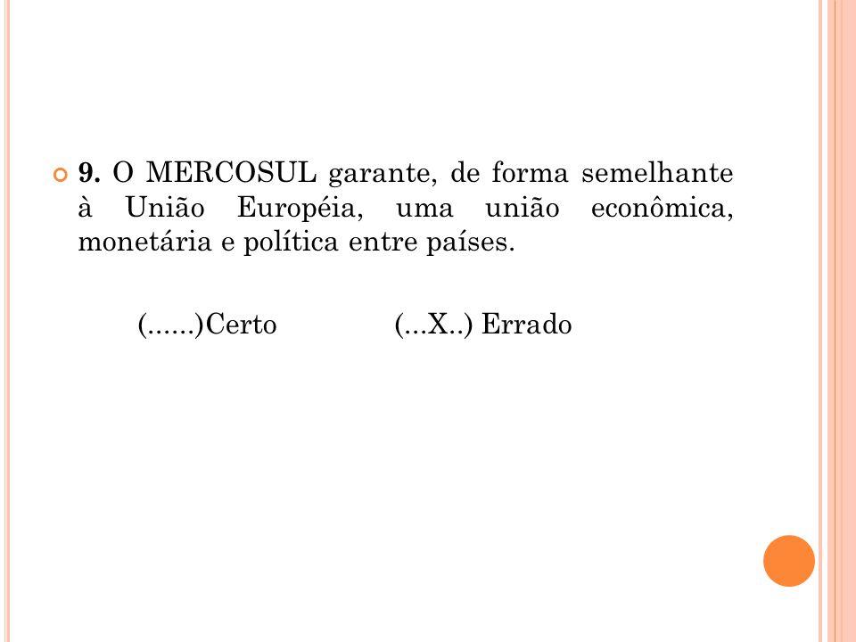 9. O MERCOSUL garante, de forma semelhante à União Européia, uma união econômica, monetária e política entre países. (......)Certo (...X..) Errado