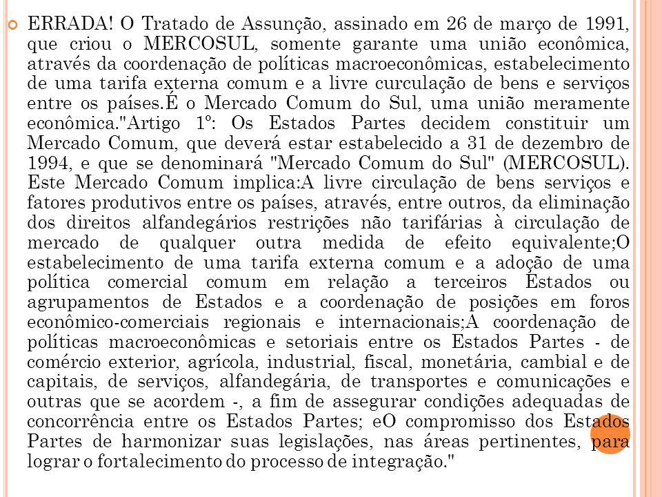 ERRADA! O Tratado de Assunção, assinado em 26 de março de 1991, que criou o MERCOSUL, somente garante uma união econômica, através da coordenação de p