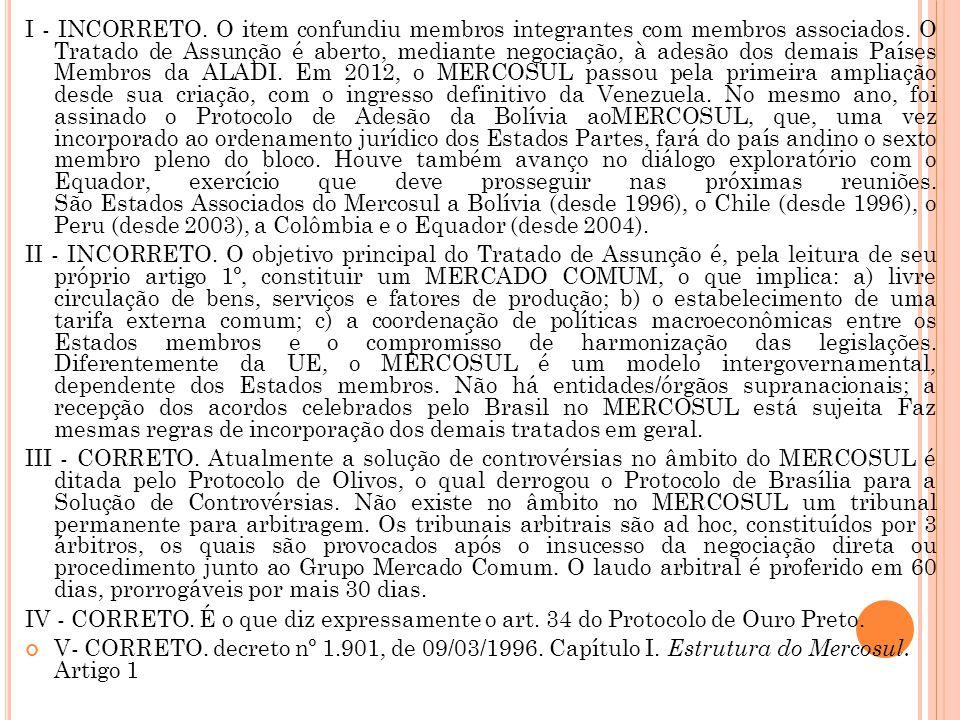 I - INCORRETO. O item confundiu membros integrantes com membros associados. O Tratado de Assunção é aberto, mediante negociação, à adesão dos demais P