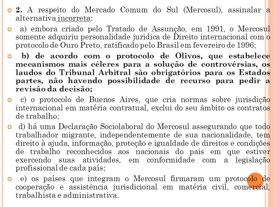 2. A respeito do Mercado Comum do Sul (Mercosul), assinalar a alternativa incorreta: a) embora criado pelo Tratado de Assunção, em 1991, o Mercosul so