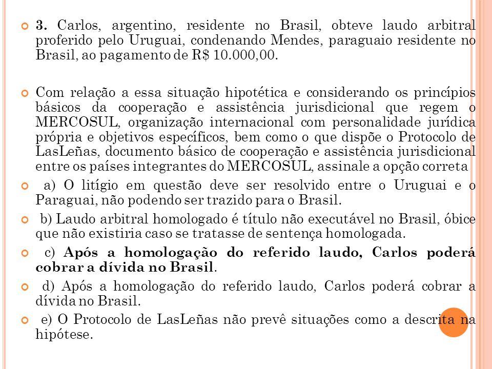 3. Carlos, argentino, residente no Brasil, obteve laudo arbitral proferido pelo Uruguai, condenando Mendes, paraguaio residente no Brasil, ao pagament