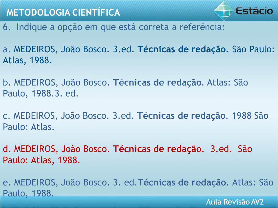 Aula Revisão AV2 METODOLOGIA CIENTÍFICA 6. Indique a opção em que está correta a referência: a. MEDEIROS, João Bosco. 3.ed. Técnicas de redação. São P