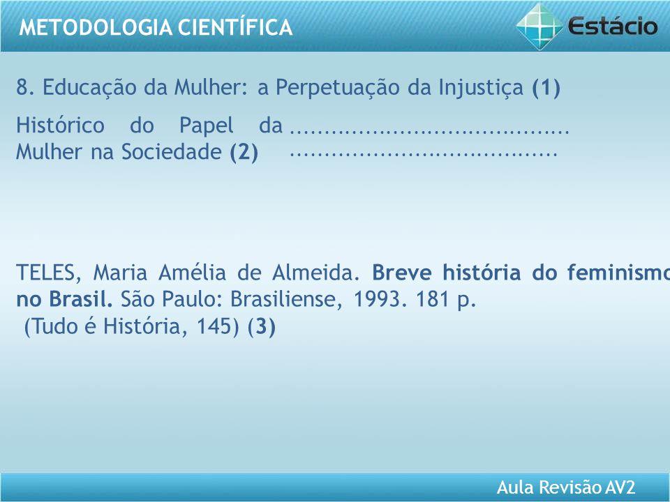 Aula Revisão AV2 METODOLOGIA CIENTÍFICA 8. Educação da Mulher: a Perpetuação da Injustiça (1) Histórico do Papel da Mulher na Sociedade (2)...........