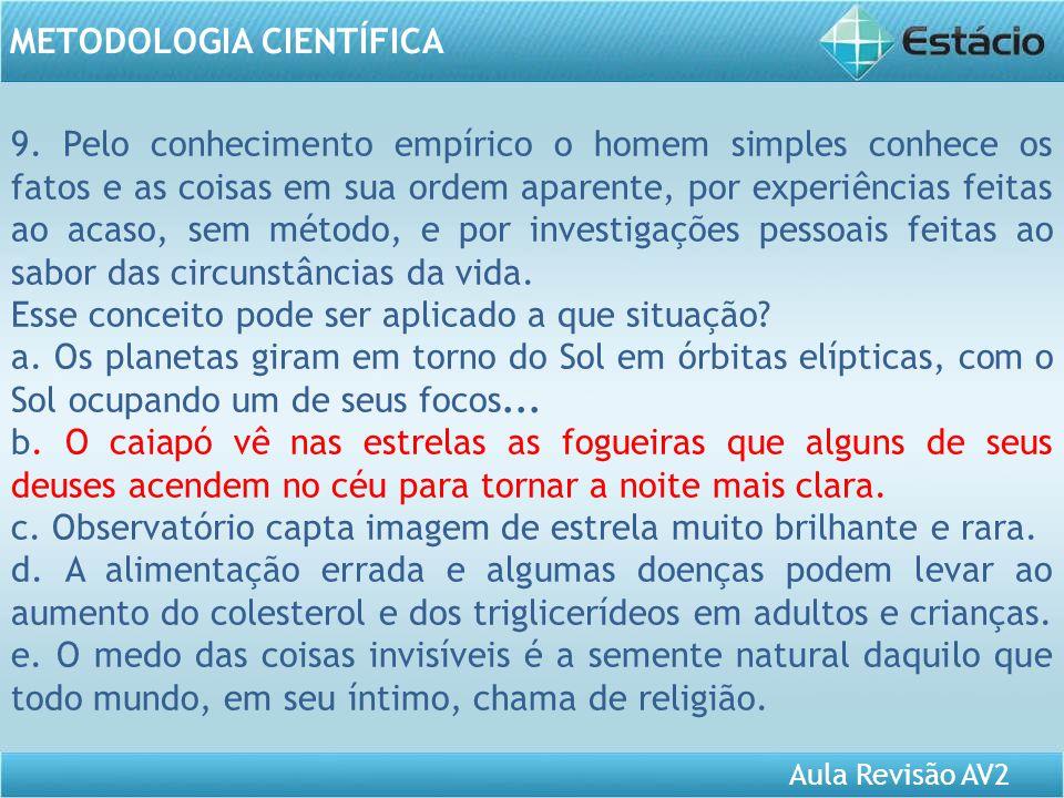 Aula Revisão AV2 METODOLOGIA CIENTÍFICA 9. Pelo conhecimento empírico o homem simples conhece os fatos e as coisas em sua ordem aparente, por experiên