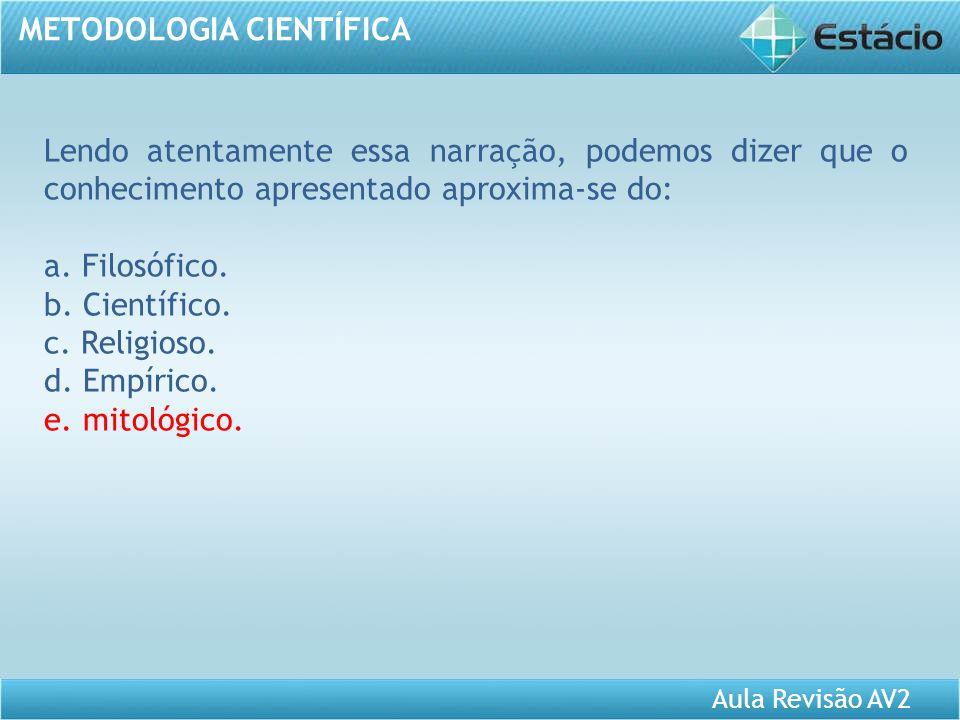 Aula Revisão AV2 METODOLOGIA CIENTÍFICA Lendo atentamente essa narração, podemos dizer que o conhecimento apresentado aproxima-se do: a. Filosófico. b