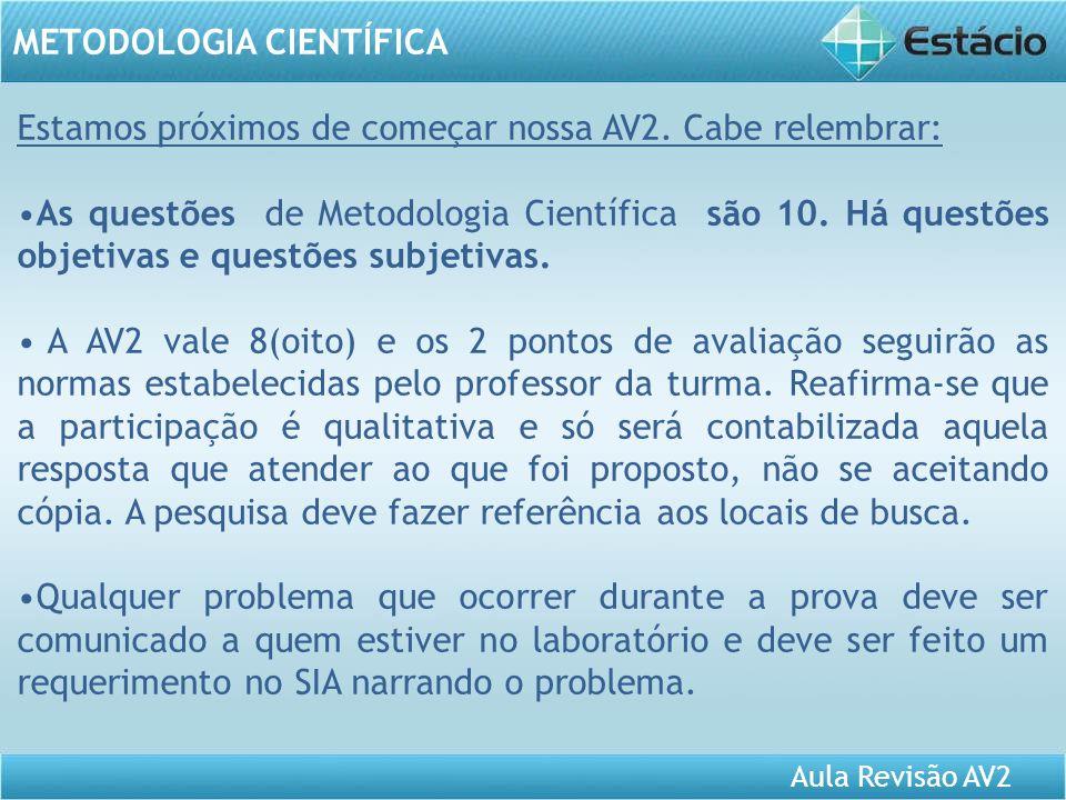 Aula Revisão AV2 METODOLOGIA CIENTÍFICA Estamos próximos de começar nossa AV2. Cabe relembrar: As questões de Metodologia Científica são 10. Há questõ