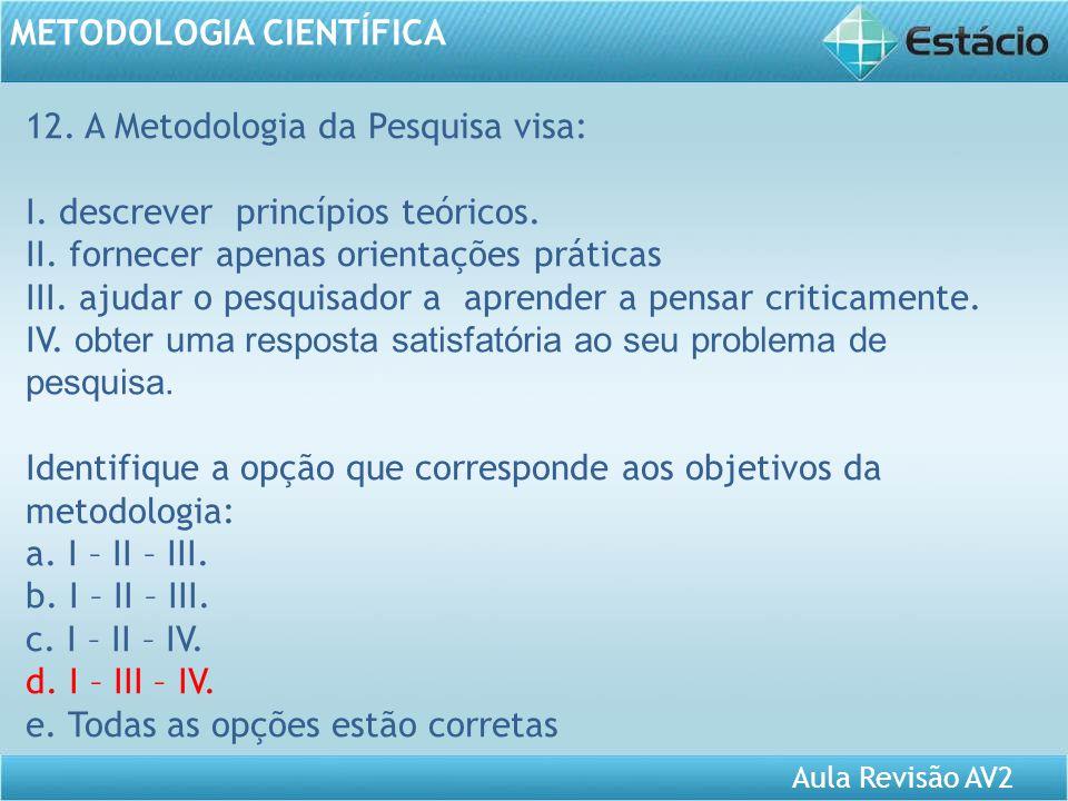 Aula Revisão AV2 METODOLOGIA CIENTÍFICA 12. A Metodologia da Pesquisa visa: I. descrever princípios teóricos. II. fornecer apenas orientações práticas