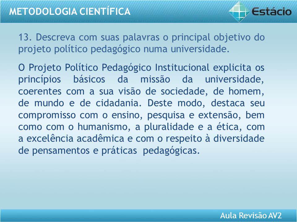Aula Revisão AV2 METODOLOGIA CIENTÍFICA 13. Descreva com suas palavras o principal objetivo do projeto político pedagógico numa universidade. O Projet