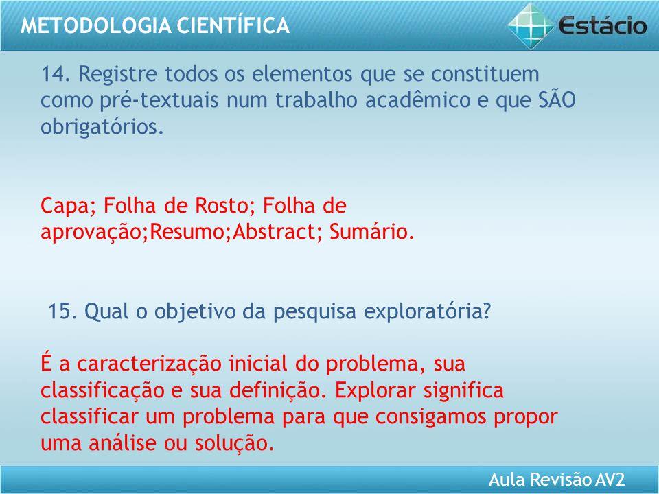 Aula Revisão AV2 METODOLOGIA CIENTÍFICA 14. Registre todos os elementos que se constituem como pré-textuais num trabalho acadêmico e que SÃO obrigatór