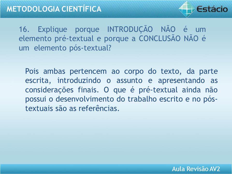 Aula Revisão AV2 METODOLOGIA CIENTÍFICA 16. Explique porque INTRODUÇÃO NÃO é um elemento pré-textual e porque a CONCLUSÃO NÃO é um elemento pós-textua