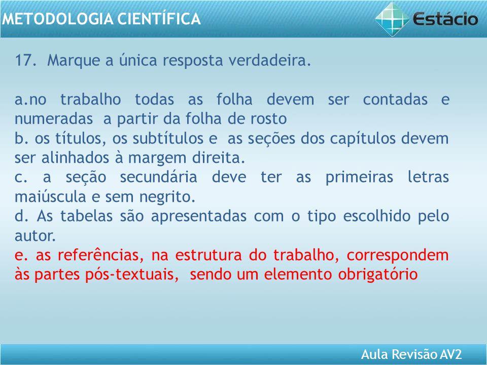 Aula Revisão AV2 METODOLOGIA CIENTÍFICA 17. Marque a única resposta verdadeira. a.no trabalho todas as folha devem ser contadas e numeradas a partir d