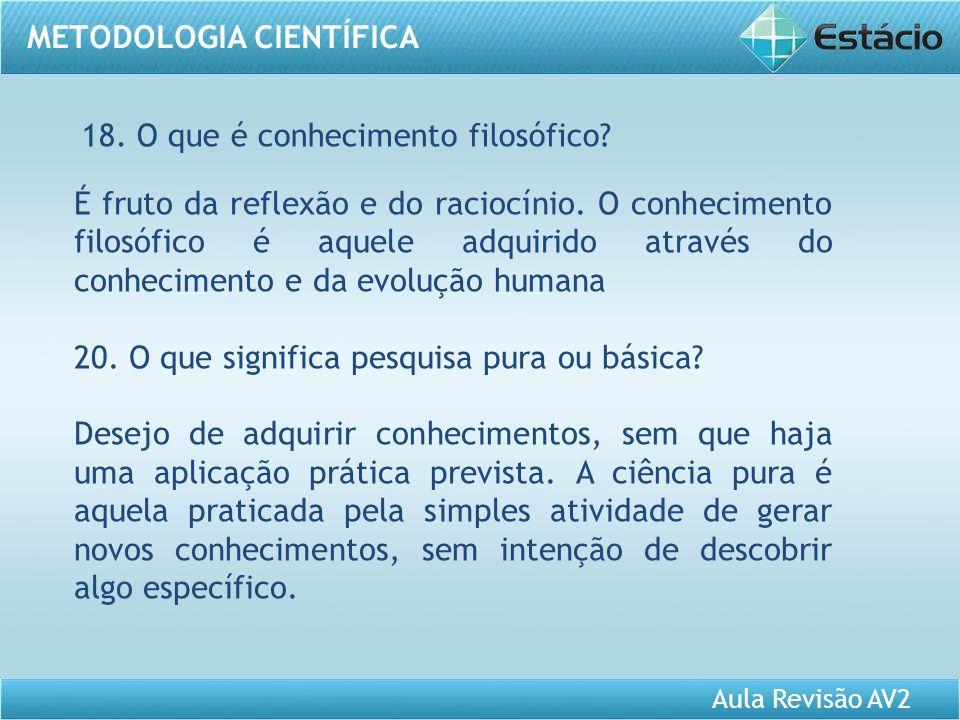 Aula Revisão AV2 METODOLOGIA CIENTÍFICA 18. O que é conhecimento filosófico? É fruto da reflexão e do raciocínio. O conhecimento filosófico é aquele a