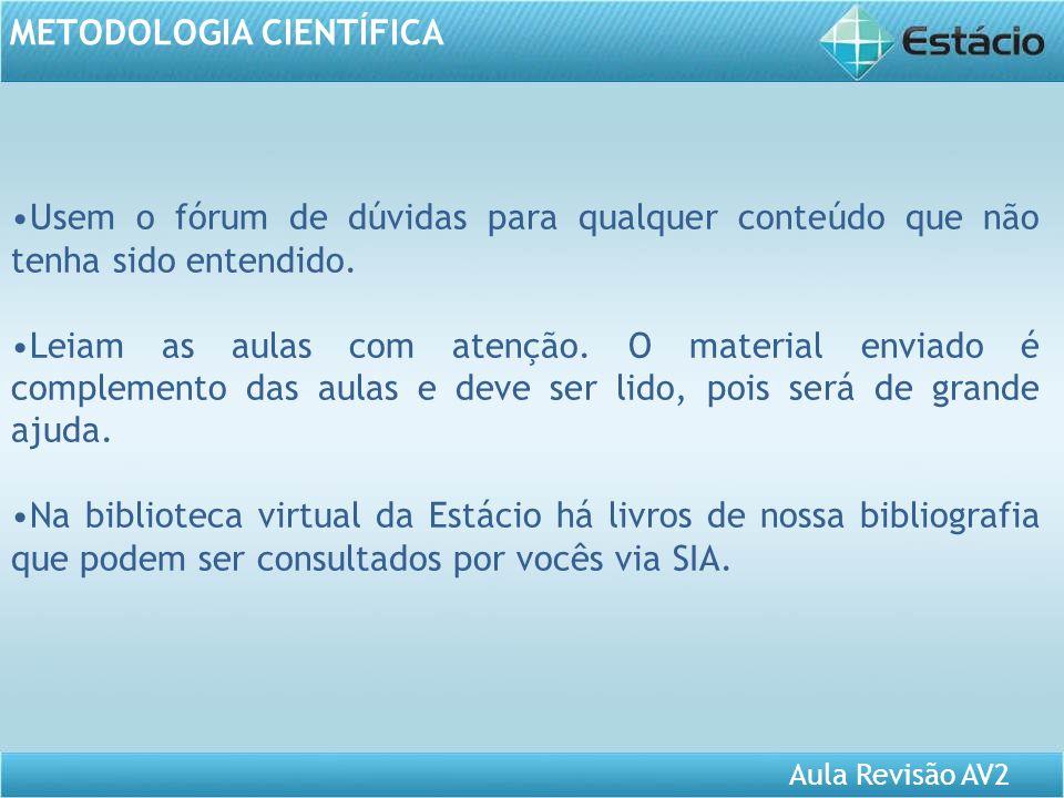 Aula Revisão AV2 METODOLOGIA CIENTÍFICA Usem o fórum de dúvidas para qualquer conteúdo que não tenha sido entendido. Leiam as aulas com atenção. O mat