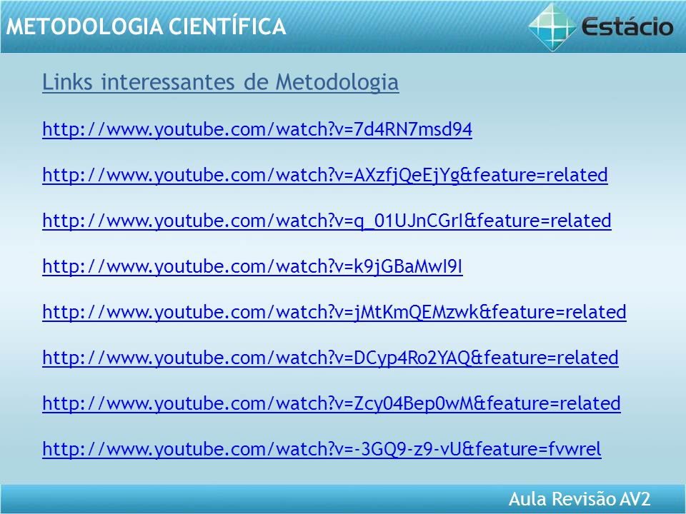 Aula Revisão AV2 METODOLOGIA CIENTÍFICA Links interessantes de Metodologia http://www.youtube.com/watch?v=7d4RN7msd94 http://www.youtube.com/watch?v=AXzfjQeEjYg&feature=related http://www.youtube.com/watch?v=q_01UJnCGrI&feature=related http://www.youtube.com/watch?v=k9jGBaMwI9I http://www.youtube.com/watch?v=jMtKmQEMzwk&feature=related http://www.youtube.com/watch?v=DCyp4Ro2YAQ&feature=related http://www.youtube.com/watch?v=Zcy04Bep0wM&feature=related http://www.youtube.com/watch?v=-3GQ9-z9-vU&feature=fvwrel