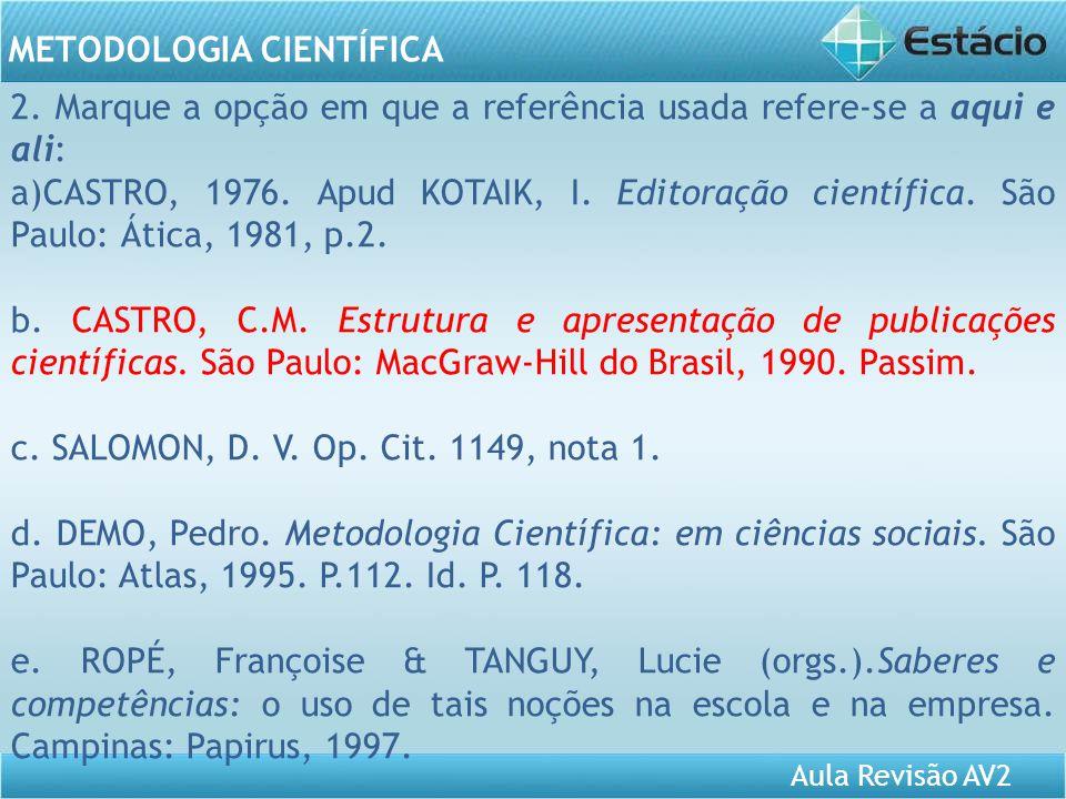 Aula Revisão AV2 METODOLOGIA CIENTÍFICA 2. Marque a opção em que a referência usada refere-se a aqui e ali: a)CASTRO, 1976. Apud KOTAIK, I. Editoração
