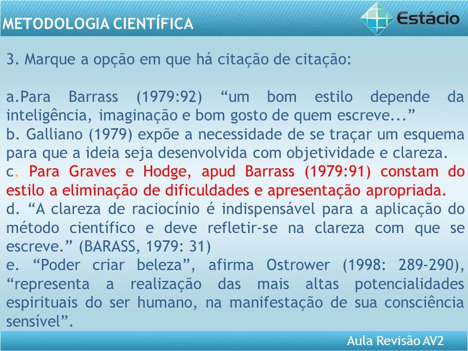 Aula Revisão AV2 METODOLOGIA CIENTÍFICA 3. Marque a opção em que há citação de citação: a.Para Barrass (1979:92) um bom estilo depende da inteligência