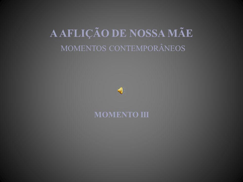 A AFLIÇÃO DE NOSSA MÃE MOMENTOS CONTEMPORÂNEOS MOMENTO III