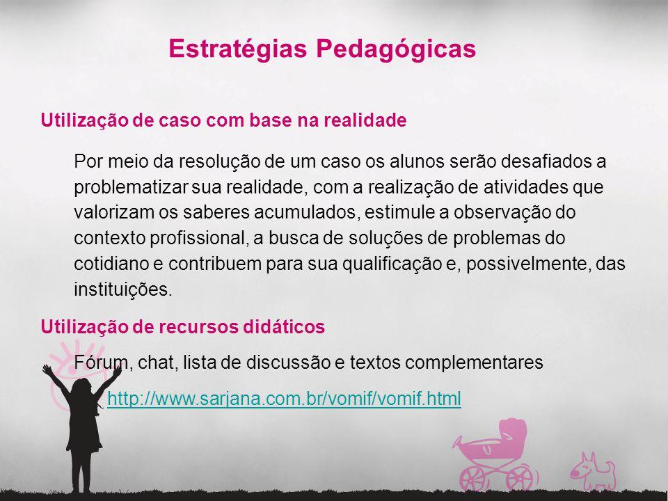Estratégias Pedagógicas Utilização de caso com base na realidade Por meio da resolução de um caso os alunos serão desafiados a problematizar sua reali