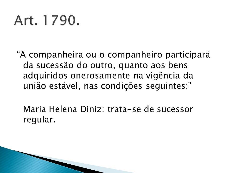A companheira ou o companheiro participará da sucessão do outro, quanto aos bens adquiridos onerosamente na vigência da união estável, nas condições seguintes: Maria Helena Diniz: trata-se de sucessor regular.