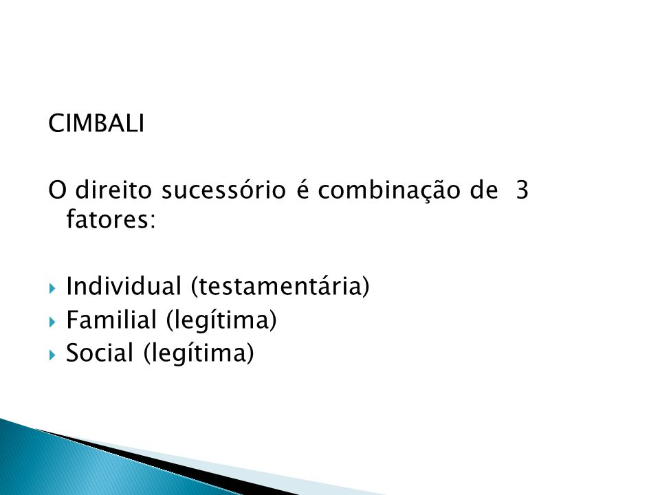 CIMBALI O direito sucessório é combinação de 3 fatores: Individual (testamentária) Familial (legítima) Social (legítima)