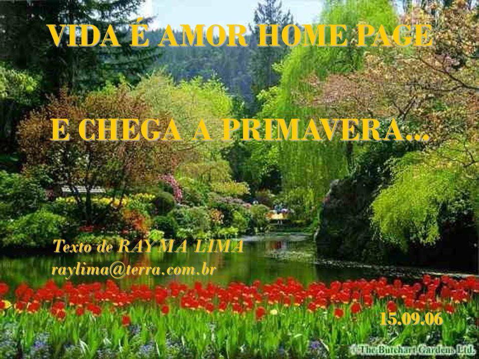 VIDA É AMOR HOME PAGE Texto de RAYMA LIMA raylima@terra.com.br E CHEGA A PRIMAVERA... 15.09.06