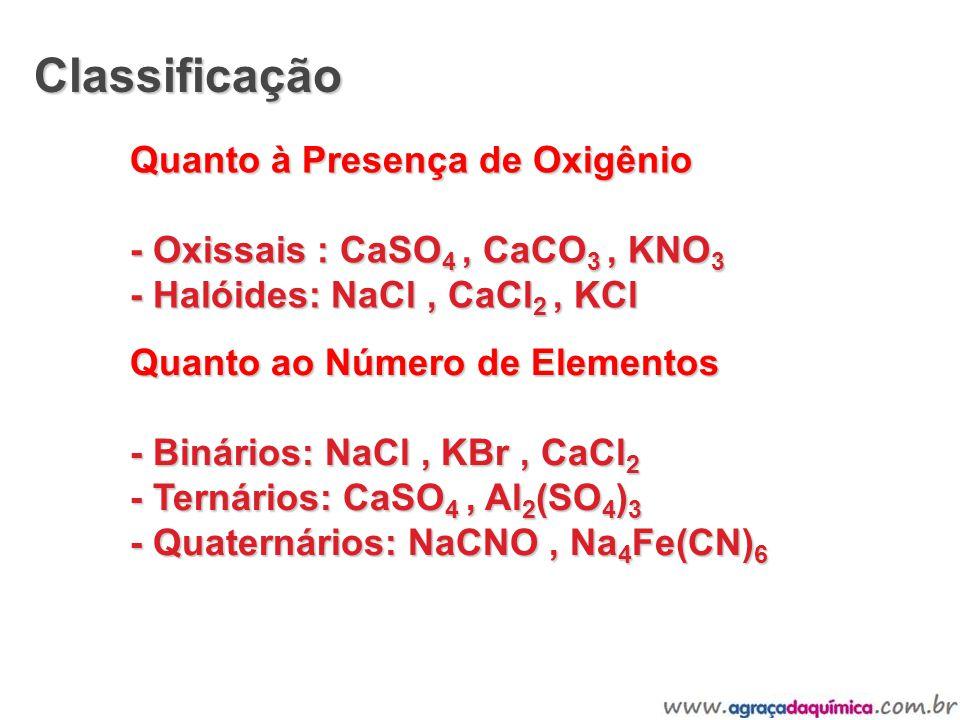Classificação Quanto à Presença de Oxigênio - Oxissais : CaSO 4, CaCO 3, KNO 3 - Halóides: NaCl, CaCl 2, KCl Quanto ao Número de Elementos - Binários: