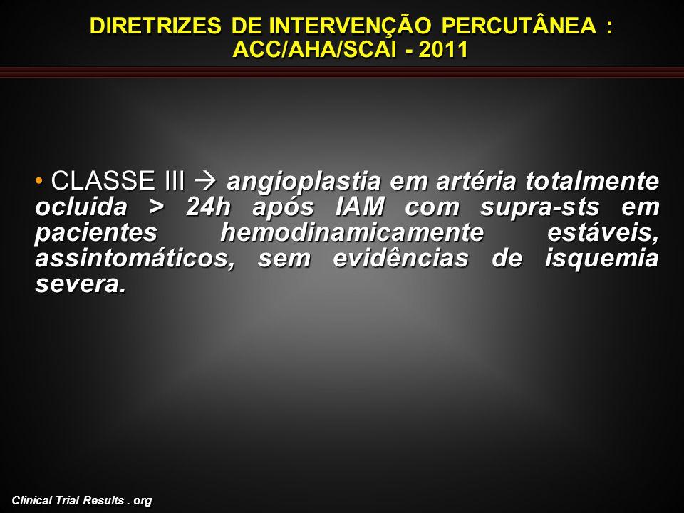 Clinical Trial Results. org DIRETRIZES DE INTERVENÇÃO PERCUTÂNEA : ACC/AHA/SCAI - 2011 CLASSE III angioplastia em artéria totalmente ocluida > 24h apó