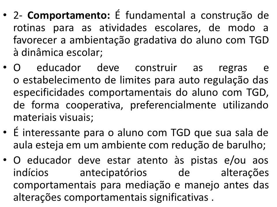 2- Comportamento: É fundamental a construção de rotinas para as atividades escolares, de modo a favorecer a ambientação gradativa do aluno com TGD à dinâmica escolar; O educador deve construir as regras e o estabelecimento de limites para auto regulação das especificidades comportamentais do aluno com TGD, de forma cooperativa, preferencialmente utilizando materiais visuais; É interessante para o aluno com TGD que sua sala de aula esteja em um ambiente com redução de barulho; O educador deve estar atento às pistas e/ou aos indícios antecipatórios de alterações comportamentais para mediação e manejo antes das alterações comportamentais significativas.