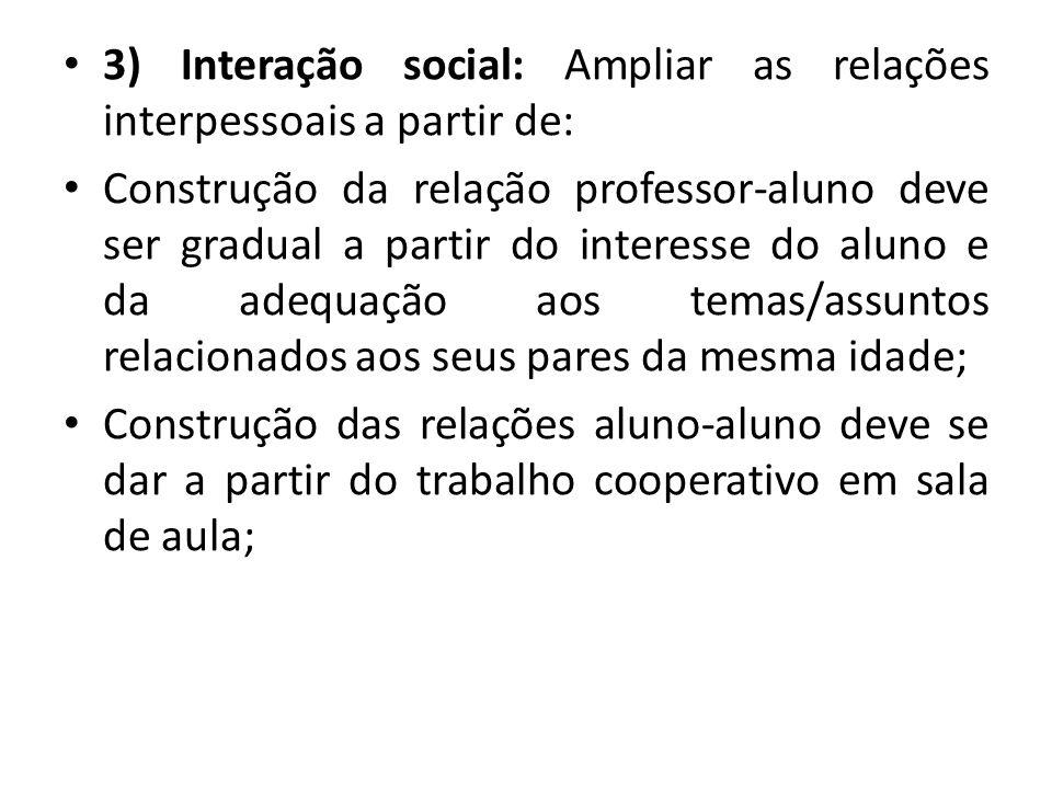 3) Interação social: Ampliar as relações interpessoais a partir de: Construção da relação professor-aluno deve ser gradual a partir do interesse do al