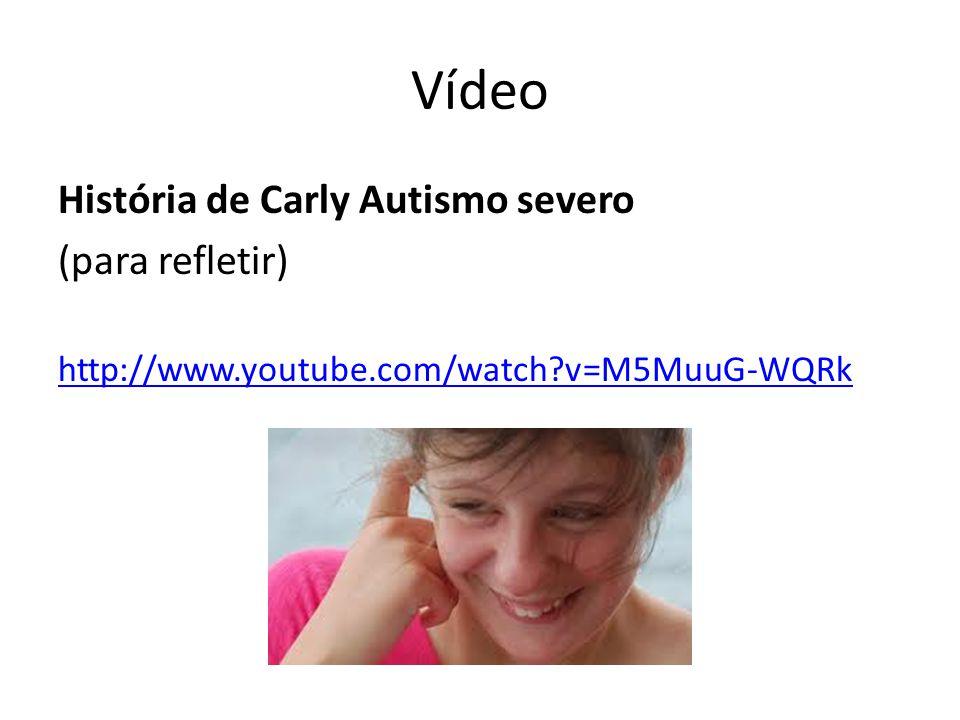 Vídeo História de Carly Autismo severo (para refletir) http://www.youtube.com/watch?v=M5MuuG-WQRk