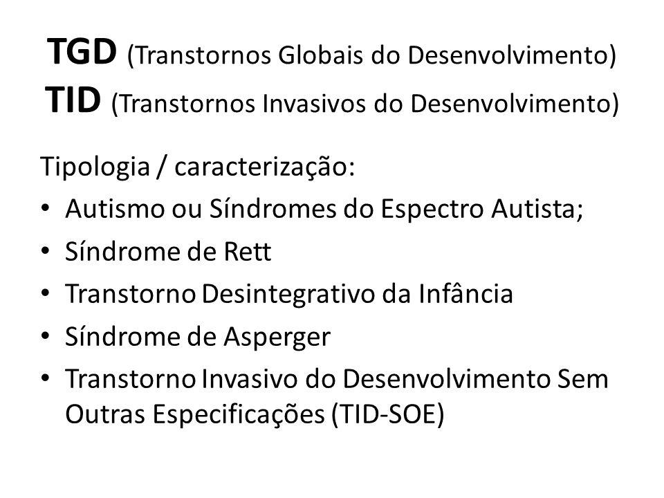 TGD (Transtornos Globais do Desenvolvimento) TID (Transtornos Invasivos do Desenvolvimento) Tipologia / caracterização: Autismo ou Síndromes do Espectro Autista; Síndrome de Rett Transtorno Desintegrativo da Infância Síndrome de Asperger Transtorno Invasivo do Desenvolvimento Sem Outras Especificações (TID-SOE)