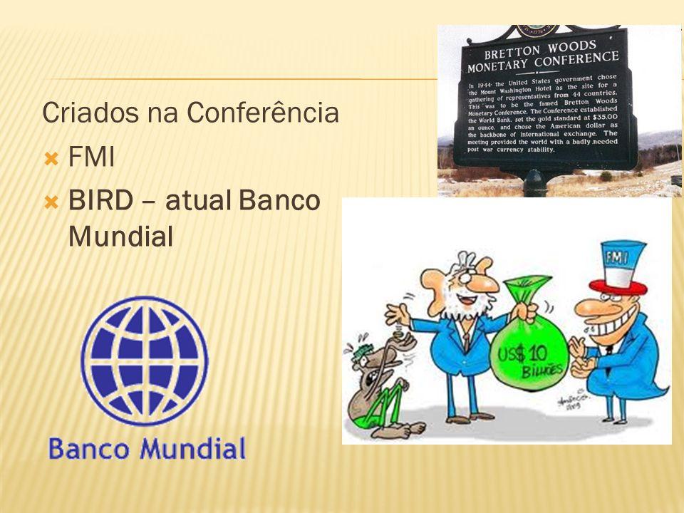 Criados na Conferência FMI BIRD – atual Banco Mundial