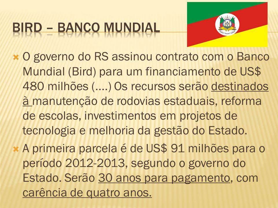 O governo do RS assinou contrato com o Banco Mundial (Bird) para um financiamento de US$ 480 milhões (....) Os recursos serão destinados à manutenção